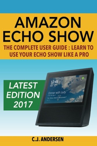 Price comparison product image Amazon Echo Show - The Complete User Guide: Learn to Use Your Echo Show Like A Pro