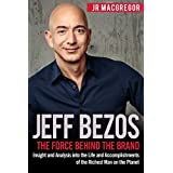 Jeff Bezos: The Force Behind the Brand: Insight and Analysis into the Life and Accomplishments of the Richest Man on the Planet (Billionaire Visionaries Book 1)