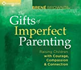 Books : The Gifts of Imperfect Parenting: Raising Children with Courage, Compassion, and Connection