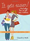 It Gets Easier! ... and Other Lies We Tell New Mothers, Claudine Wolk, 0814415024