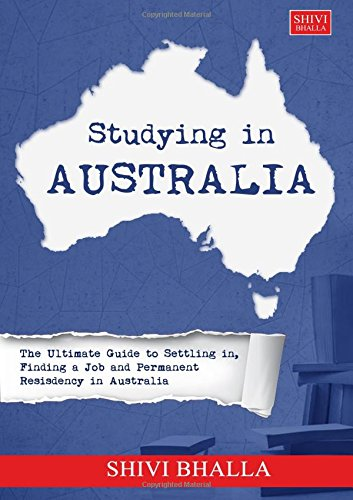 Studying in Australia: The Ultimate Guide to Settling in, Finding a Job and Permanent Residency in Australia: The Ultimate Guide to Settling in, Finding a Job and Permanent Residency in Australia
