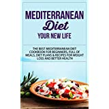 Mediterranean Diet: Your New Life - The Best Mediterranean Diet Cookbook for Beginners, Full of Meals, Diet Plans & Recipes for Weight Loss and Better ... Diet Cookbook, Mediterranean Diet Recipes)