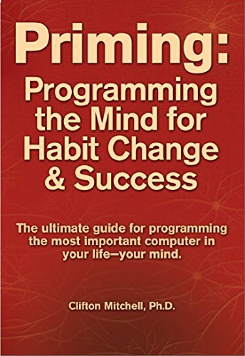 Priming: Programming the Mind for Habit Change and Success (Effective Techniques For Dealing With Highly Resistant Clients)