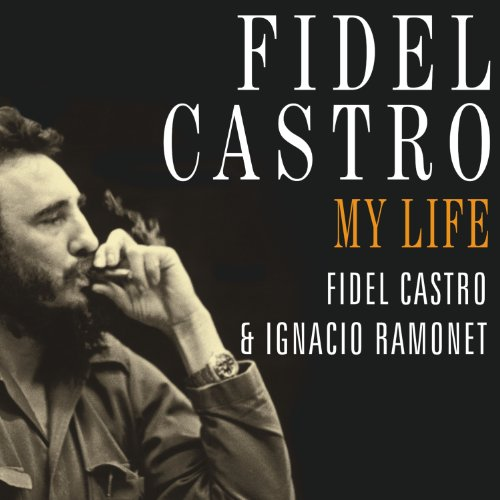 the life of fidel castro in my life a spoken autobiography Politics of fidel castro this article needs additional citations for verification please help my life: a spoken autobiography ramonet, ignacio (interviewer.