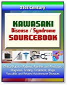 21st Century Kawasaki Disease / Syndrome Sourcebook: Clinical Data for Patients, Families, and Physicians - Diagnosis, Testing, Treatment, Drugs, Vasculitis and Related Autoimmune Diseases