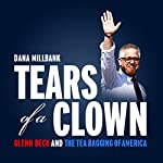 Tears of a Clown: Glenn Beck and the Tea-Bagging of America | Dana Milbank