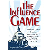 The Influence Game: 50 Insider Tactics from the Washington, D.C. Lobbying World That Will Get You to Yes