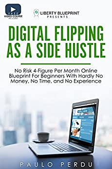 (Free Video Version Inside) Digital Flipping As A Side Hustle: No Risk 4-Figure Per Month Online Blueprint For Beginners With Hardly No Money, No Time, and No Experience by [Perdu, Paulo]