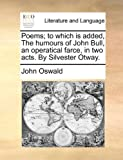 Poems; to Which Is Added, the Humours of John Bull, an Operatical Farce, in Two Acts by Silvester Otway, John Oswald, 1170151922