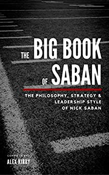 The Big Book Of Saban: The Philosophy, Strategy & Leadership Style of Nick Saban by [Kirby, Alex]