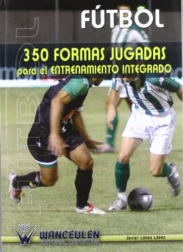 Descargar Libro Fútbol: 350 Formas Jugadas Para El Entrenamiento Integrado Javier Lopez Lopez