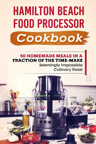 Hamilton Beach Food Processor Cookbook: 50 Homemade Meals In A Fraction Of The Time-Make Seemingly Impossible Culinary Feats by Joseph Nakagawa