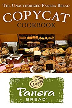 The Unauthorized Panera Bread Copycat Cookbook: Current Classics and Forgotten Favorites by [Stevens, JR]