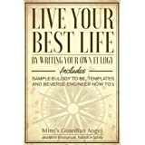 Live Your Best Life: By Writing Your Own Eulogy. Includes sample eulogy-to-be, templates and reverse engineer how to's.