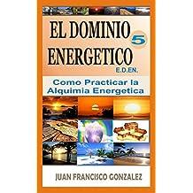 EL DOMINIO ENERGÉTICO 5: COMO PRACTICAR LA ALQUIMIA ENERGETICA (Spanish Edition)