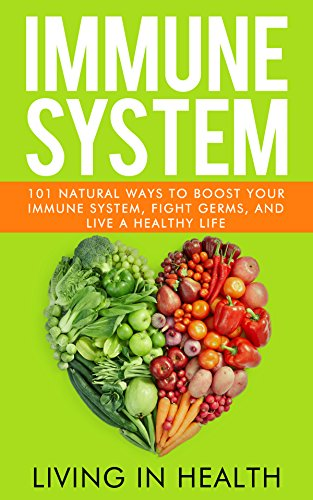 Immune System: 101 Natural Ways to Boost Your Immune System, Fight Germs,  and