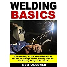 Welding Basics: The Best Way To Get Started Welding If You Are An Average Person Working On Cars And Building Things In The Shed