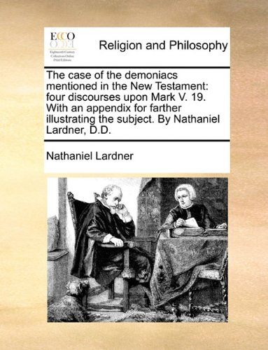 Read Online The case of the demoniacs mentioned in the New Testament: four discourses upon Mark V. 19. With an appendix for farther illustrating the subject. By Nathaniel Lardner, D.D. pdf