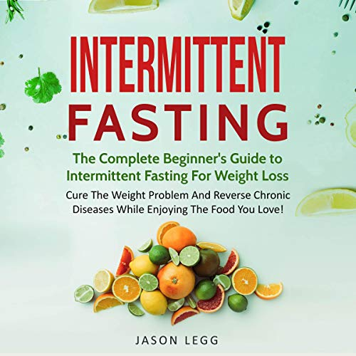 Intermittent Fasting: The Complete Beginner's Guide to Intermittent Fasting for Weight Loss: Cure the Weight Problem and Reverse Chronic Diseases While Enjoying the Food You Love by Jason Legg