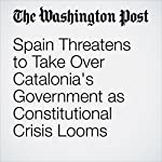 Spain Threatens to Take Over Catalonia's Government as Constitutional Crisis Looms | William Booth