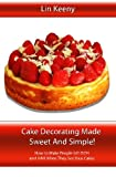 Cake Decorating Made Sweet and Simple!, Lin Keeny, 145284304X