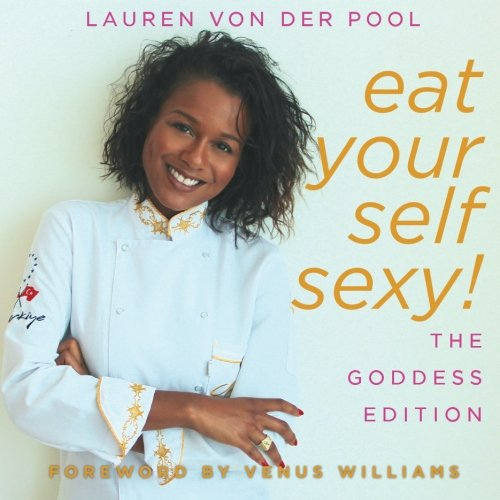Eat Yourself Sexy, The Goddess Edition: A Beginner's Beauty Guide to Glowing Skin, Healthy Hair, Weight Loss and Total Well-being