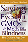 GMO Foods & Meds that Cause Blindness: Saving your Eyesight with the Golden Age Diet: No-Sugar, No-Gluten, No-GMOs (GMOs Primer & Reference Series Book 2)