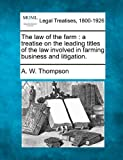 The law of the farm : a treatise on the leading titles of the law involved in farming business and Litigation, A. W. Thompson, 1240095457