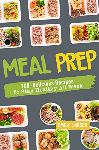 Meal Prep: 100 Delicious Recipes To Stay Healthy All Week by Emily  Larsen