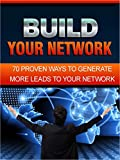 Build Your Network: 70 Proven Ways To Generate More Leads To Your Network