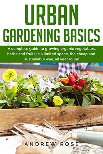 Urban Gardening Basics A Complete Guide To Growing Organic