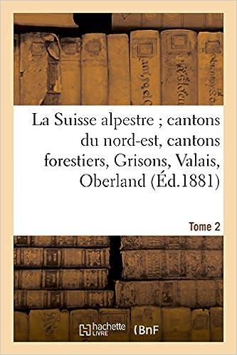 Téléchargement La Suisse alpestre, cantons nord-est, cantons forestiers, Grisons, Valais, Oberland bernois Tome 2 pdf ebook