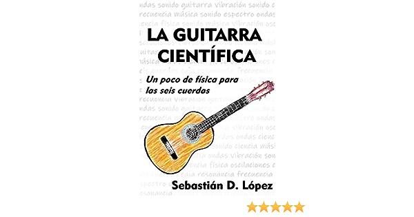 La guitarra científica: Un poco de física para las seis cuerdas eBook: López, Sebastián David: Amazon.es: Tienda Kindle
