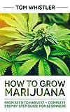 Marijuana: How to Grow Marijuana: From Seed to Harvest - Complete Step
