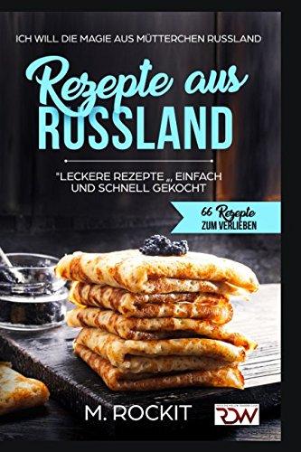 """REZEPTE  AUS  RUSSLAND, """"LECKERE REZEPTE """" , EINFACH UND SCHNELL  GEKOCHT.: Ich Will - DIE MAGIE AUS MÜTTERCHEN RUSSLAND - 66 REZEPTE ZUM VERLIEBEN (German Edition) by M. Rockit"""