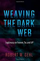 Weaving the Dark Web: Legitimacy on Freenet, Tor, and I2P Front Cover