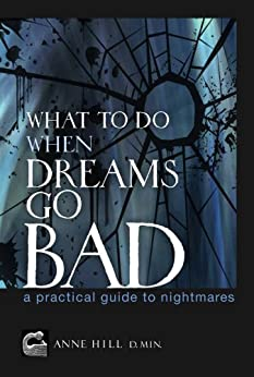 What To Do When Dreams Go Bad: A Practical Guide to Nightmares by [Hill, Anne]
