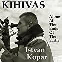 Kihivas: Alone at the Ends of the Earth Audiobook by  Istvan Kopar Narrated by  Clay Lomakayu