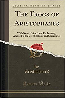 The Frogs of Aristophanes: With Notes, Critical and Explanatory, Adapted to the Use of Schools and Universities (Classic Reprint)