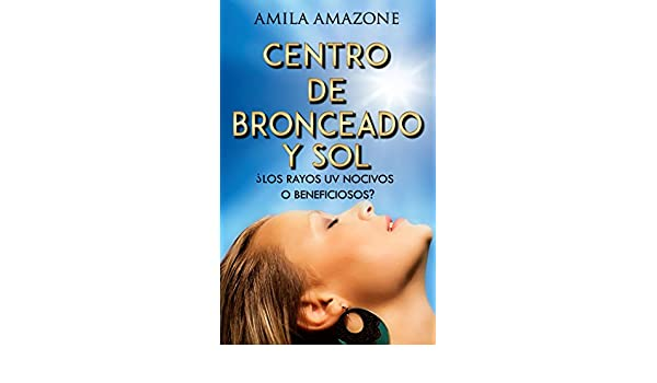 Amazon.com: CENTRO DE BRONCEADO Y SOL - ¿LOS RAYOS UV NOCIVOS O BENEFICIOSOS? (Spanish Edition) eBook: Amila Amazone: Kindle Store