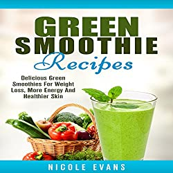 Green Smoothie Recipes: Delicious Green Smoothies for Weight Loss, More Energy and Healthier Skin