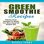 Green Smoothie Recipes: Delicious Green Smoothies for Weight Loss, More Energy and Healthier Skin | Nicole Evans