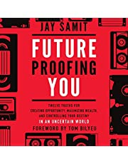 Future Proofing You: Twelve Truths for Creating Opportunity, Maximizing Wealth, and Controlling Your Destiny in an Uncertain World