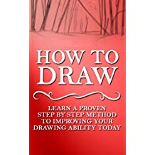 How to Draw: Learn A Proven Step by Step Method to Improving your Drawing Ability Today (Drawing, How to Draw, Drawing Books, Drawing in Arts, Crafts and ... Drawing in Toys & Games, Drawing Tablet)