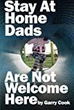 Stay at Home Dads Are Not Welcome Here, Garry Cook, 1496079817