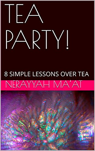 TEA PARTY!: 8 SIMPLE LESSONS OVER  TEA by Nerayyah Ma'at