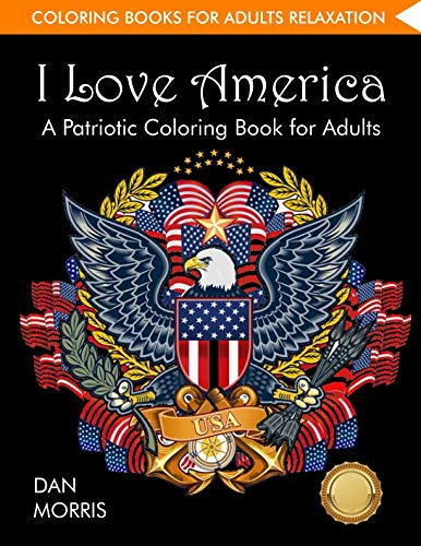 - Coloring Books for Adults Relaxation: I Love America: A Patriotic Coloring Book for Adults: (Volume 1 of Patriotic Coloring Books Series by Dan Morris)