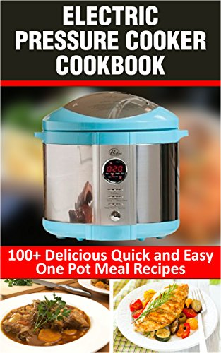 Electric Pressure Cooker Cookbook.: 100 Delicious Fast and Easy One Pot Meal Recipes.