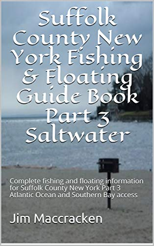 Suffolk County New York Fishing & Floating Guide Book Part 3 Saltwater: Complete fishing and floating information for Suffolk County New York Part 3 Atlantic Ocean and Southern Bay access