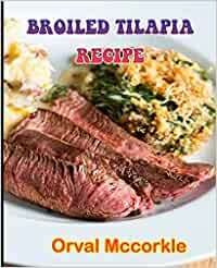 BROILED TILAPIA RECIPE: 150 recipe Delicious and Easy The Ultimate Practical Guide Easy bakes Recipes From Around The World broiled tilapia cookbook